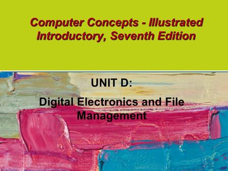 Computer Concepts - Illustrated Introductory, Seventh Edition UNIT D: Digital Electronics and File Management.