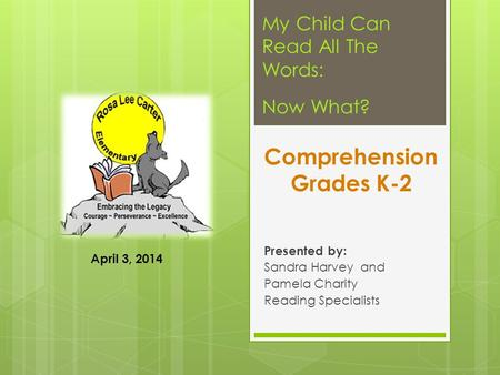 Comprehension Grades K-2 Presented by: Sandra Harvey and Pamela Charity Reading Specialists My Child Can Read All The Words: Now What? April 3, 2014.