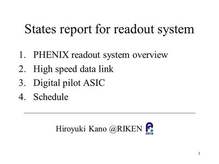 1 States report for readout system 1.PHENIX readout system overview 2.High speed data link 3.Digital pilot ASIC 4.Schedule Hiroyuki