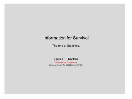 Information for Survival The role of Statistics. Lars H. Backer European Forum for GeoStatistics (EFGS)