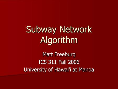 Subway Network Algorithm Matt Freeburg ICS 311 Fall 2006 University of Hawai'i at Manoa.