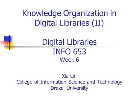 Knowledge Organization in Digital Libraries (II) Digital Libraries INFO 653 Week 6 Xia Lin College of Information Science and Technology Drexel University.