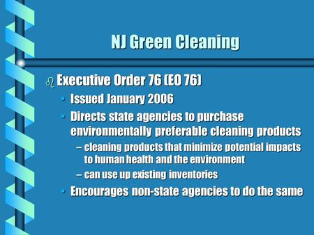 NJ Green Cleaning b Executive Order 76 (EO 76) Issued January 2006Issued January 2006 Directs state agencies to purchase environmentally preferable cleaning.