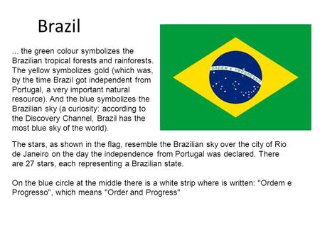 Brazil The stars, as shown in the flag, resemble the Brazilian sky over the city of Rio de Janeiro on the day the independence from Portugal was declared.