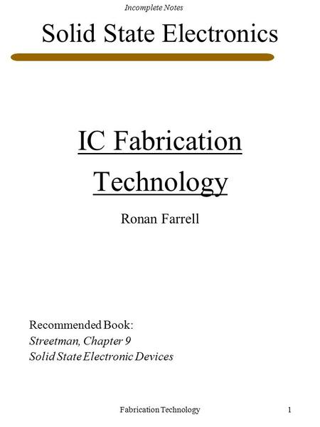 Incomplete Notes Fabrication Technology1 Solid State Electronics IC Fabrication Technology Ronan Farrell Recommended Book: Streetman, Chapter 9 Solid State.