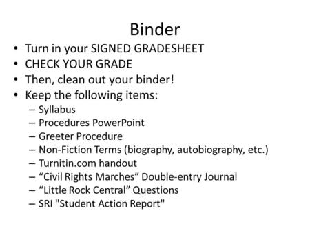 Binder Turn in your SIGNED GRADESHEET CHECK YOUR GRADE Then, clean out your binder! Keep the following items: – Syllabus – Procedures PowerPoint – Greeter.