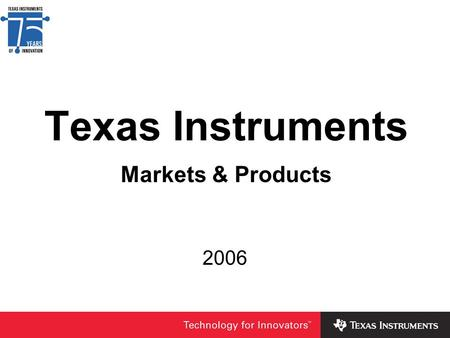 Texas Instruments Markets & Products 2006. Hot from the oven – Fortune 500 2006 ranking 2006 2005 2004 2003 rank/score TI 1 - 7.85 1 - 7.86 1 - 8.04 3.