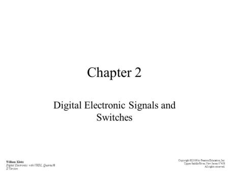Chapter 2 Digital Electronic Signals and Switches Copyright ©2006 by Pearson Education, Inc. Upper Saddle River, New Jersey 07458 All rights reserved.