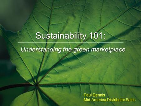 Understanding the green marketplace Sustainability 101: Paul Dennis Mid-America Distributor Sales.