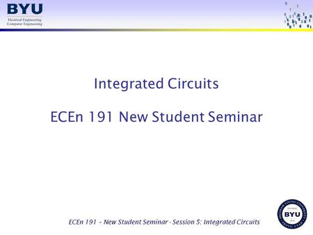 ECEn 191 – New Student Seminar - Session 5: Integrated Circuits Integrated Circuits ECEn 191 New Student Seminar.