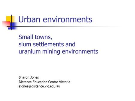 Urban environments Small towns, slum settlements and uranium mining environments Sharon Jones Distance Education Centre Victoria