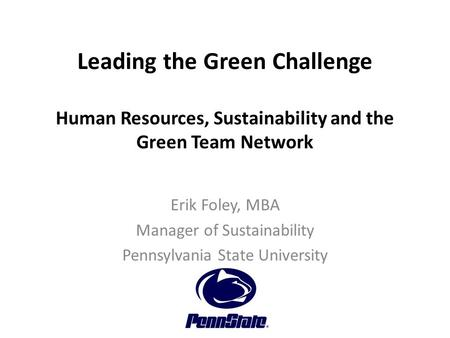 Leading the Green Challenge Human Resources, Sustainability and the Green Team Network Erik Foley, MBA Manager of Sustainability Pennsylvania State University.