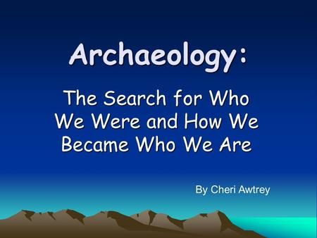 Archaeology: The Search for Who We Were and How We Became Who We Are By Cheri Awtrey.