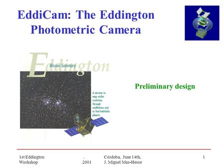 1st Eddington Workshop. Córdoba, June 14th, 2001 J. Miguel Mas-Hesse 1 EddiCam: The Eddington Photometric Camera Preliminary design.