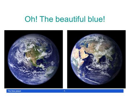 The blue planet - 1 - Oh! The beautiful blue! The blue planet - 2 - WHAT A GREAT SPECTACLE from an orbiting satellite! Those pictures were taken on a.