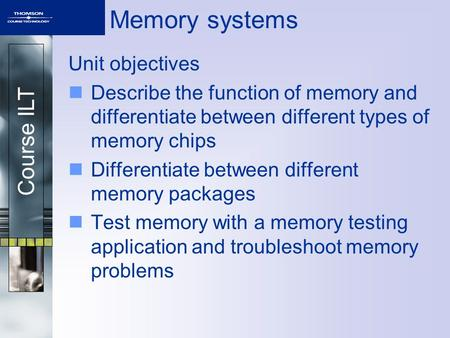 Course ILT <strong>Memory</strong> <strong>systems</strong> Unit objectives Describe the function of <strong>memory</strong> and differentiate between different types of <strong>memory</strong> chips Differentiate between.