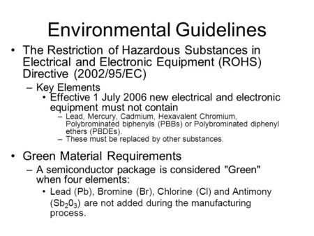 Environmental Guidelines The Restriction of Hazardous Substances in Electrical and Electronic Equipment (ROHS) Directive (2002/95/EC) –Key Elements Effective.