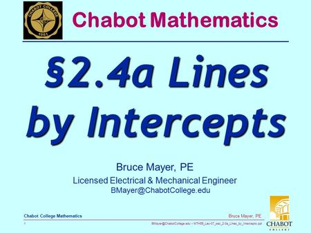 MTH55_Lec-07_sec_2-3a_Lines_by_Intercepts.ppt 1 Bruce Mayer, PE Chabot College Mathematics Bruce Mayer, PE Licensed Electrical.