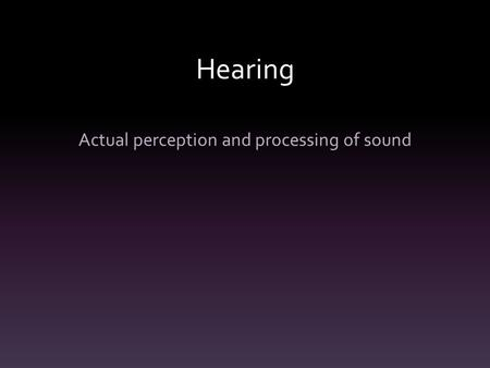 Hearing Actual perception and processing of sound.