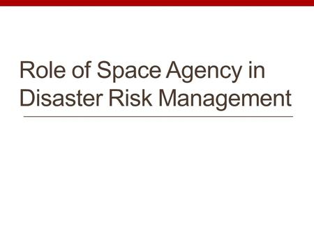Role of Space Agency in Disaster Risk Management.