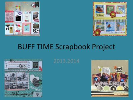 BUFF TIME Scrapbook Project 2013.2014. A scrapbook page is like a collage. It tells a story through pictures and words. Your scrapbook page will tell.