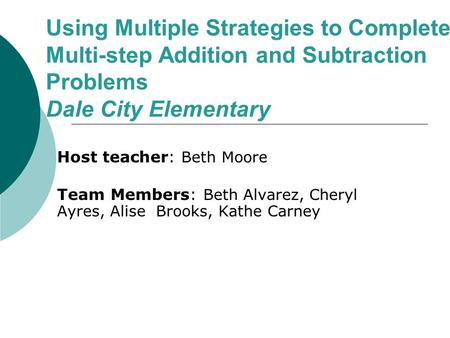Using Multiple Strategies to Complete Multi-step Addition and Subtraction Problems Dale City Elementary Host teacher: Beth Moore Team Members: Beth Alvarez,