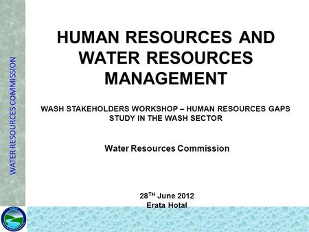 WATER RESOURCES COMMISSION HUMAN RESOURCES AND WATER RESOURCES MANAGEMENT WASH STAKEHOLDERS WORKSHOP – HUMAN RESOURCES GAPS STUDY IN THE WASH SECTOR Water.