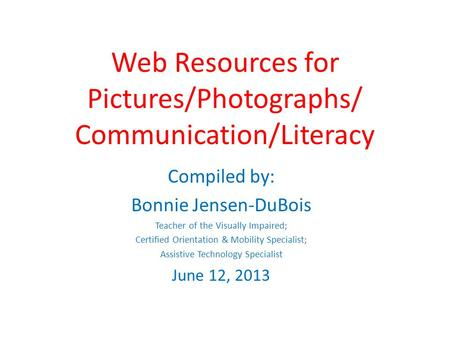 Web Resources for Pictures/Photographs/ Communication/Literacy Compiled by: Bonnie Jensen-DuBois Teacher of the Visually Impaired; Certified Orientation.