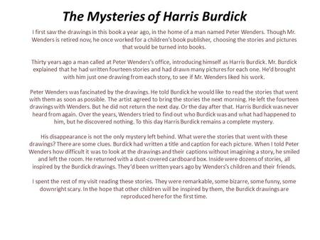 The Mysteries of Harris Burdick I first saw the drawings in this book a year ago, in the home of a man named Peter Wenders. Though Mr. Wenders is retired.