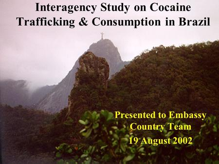 Interagency Study on Cocaine Trafficking & Consumption in Brazil Presented to Embassy Country Team 19 August 2002.