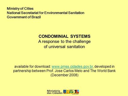 Ministry of Cities National Secretariat for Environmental Sanitation Government of Brazil CONDOMINIAL SYSTEMS A response to the challenge of universal.