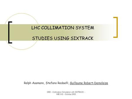 GRD - Collimation Simulation with SIXTRACK - MIB WG - October 2005 LHC COLLIMATION SYSTEM STUDIES USING SIXTRACK Ralph Assmann, Stefano Redaelli, Guillaume.