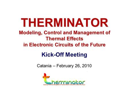 Kick-Off Meeting Catania – February 26, 2010 THERMINATOR Modeling, Control and Management of Thermal Effects in Electronic Circuits of the Future.