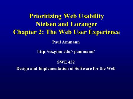Prioritizing Web Usability Nielsen and Loranger Chapter 2: The Web User Experience Paul Ammann  SWE 432 Design and Implementation.