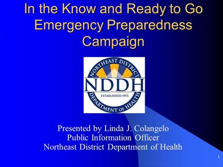 1 In the Know and Ready to Go Emergency Preparedness Campaign Presented by Linda J. Colangelo Public Information Officer Northeast District Department.