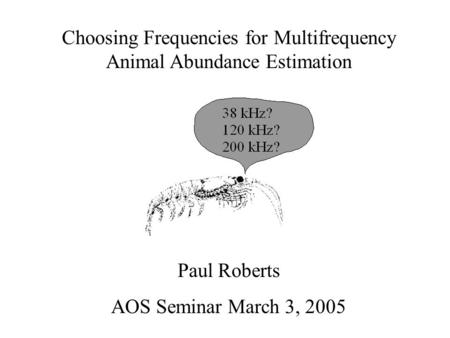 Choosing Frequencies for Multifrequency Animal Abundance Estimation Paul Roberts AOS Seminar March 3, 2005.