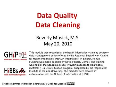 Data Quality Data Cleaning Beverly Musick, M.S. May 20, 2010 1 This module was recorded at the health informatics –training course— data management series.