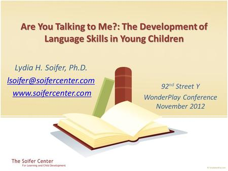 Are You Talking to Me?: The Development of Language Skills in Young Children 92 nd Street Y WonderPlay Conference November 2012 Lydia H. Soifer, Ph.D.