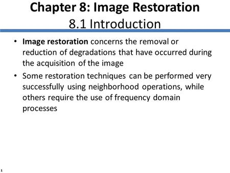 1 Chapter 8: Image Restoration 8.1 Introduction Image restoration concerns the removal or reduction of degradations that have occurred during the acquisition.