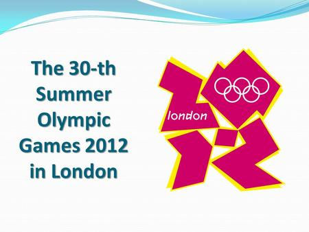 The 30-th Summer Olympic Games 2012 in London. The idea of ​​ the Olympic Games is very old and goes back to the Greek mythology. It is believed that.