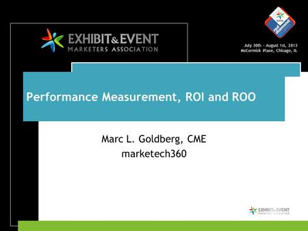 July 30th – August 1st, 2013 McCormick Place, Chicago, IL Performance Measurement, ROI and ROO Marc L. Goldberg, CME marketech360.