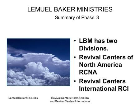 Lemuel Baker MinistriesRevival Centers North America and Revival Centers International LEMUEL BAKER MINISTRIES Summary of Phase 3 LBM has two Divisions.