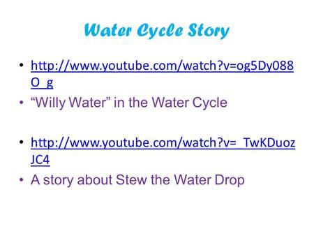 "Water Cycle Story http://www.youtube.com/watch?v=og5Dy088O_g ""Willy Water"" in the Water Cycle http://www.youtube.com/watch?v=_TwKDuozJC4 A story about."