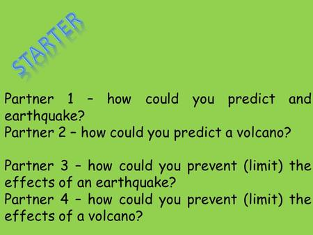 Partner 1 – how could you predict and earthquake? Partner 2 – how could you predict a volcano? Partner 3 – how could you prevent (limit) the effects of.