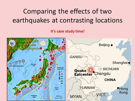 Comparing the effects of two earthquakes at contrasting locations It's case study time!