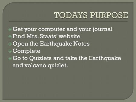  Get your computer and your journal  Find Mrs. Staats' website  Open the Earthquake Notes  Complete  Go to Quizlets and take the Earthquake and volcano.