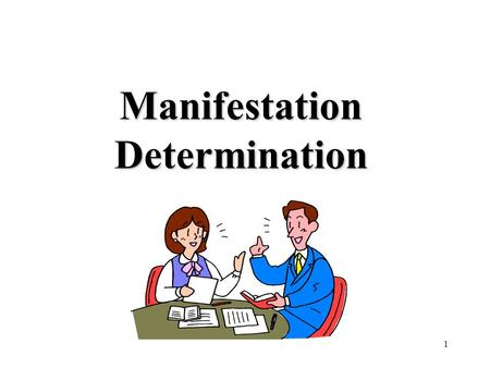 1 Manifestation Determination. 2 Today's Goals and Objectives…. Define Manifestation Determination Discuss when to complete a Manifestation Determination.