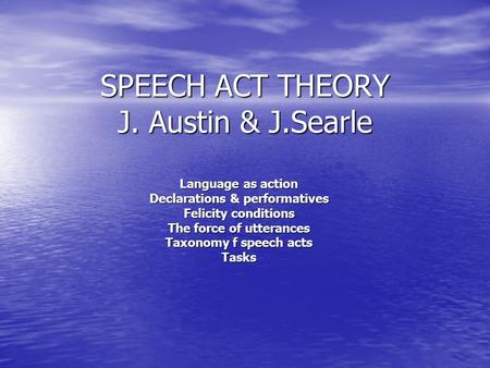SPEECH ACT THEORY J. Austin & J.Searle Language as action Declarations & performatives Felicity conditions The force of utterances Taxonomy f speech acts.