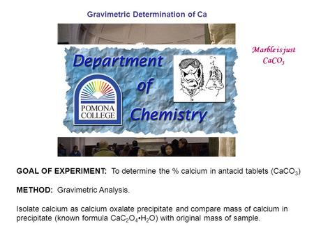 GOAL OF EXPERIMENT: To determine the % calcium in antacid tablets (CaCO 3 ) METHOD: Gravimetric Analysis. Isolate calcium as calcium oxalate precipitate.