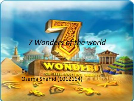 7 Wonders of the world By Osama Shahid (1012164).